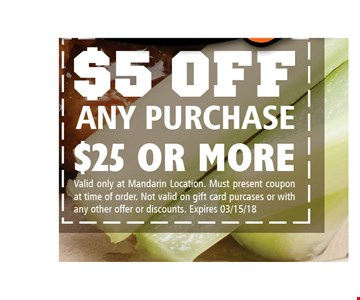 $5 off any purchase of $25 or more. valid only at Mandarin location. Must present coupon at time of order. Not valid on gift card purchases or with any other offer or discounts. Expires 3-15-18