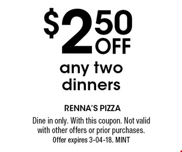 $2.50 Off any two dinners. Dine in only. With this coupon. Not valid with other offers or prior purchases. Offer expires 3-04-18. MINT
