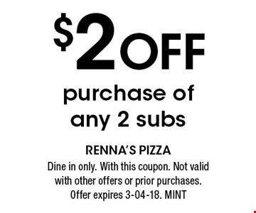 $2 Off purchase of any 2 subs. Dine in only. With this coupon. Not valid with other offers or prior purchases.Offer expires 3-04-18. MINT