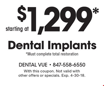 starting at $1,299* Dental Implants. *Must complete total restoration. With this coupon. Not valid with other offers or specials. Exp. 4-30-18.