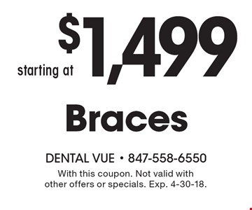starting at $1,499 Braces. With this coupon. Not valid with other offers or specials. Exp. 4-30-18.