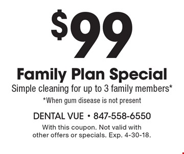 $99 Family Plan Special. Simple cleaning for up to 3 family members* *When gum disease is not present. With this coupon. Not valid with other offers or specials. Exp. 4-30-18.