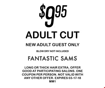 $9.95 Adult Cut New Adult Guest OnlyBlow Dry not included. Long or thick hair extra. Offer good at participating salons. One coupon per person. Not valid with any other offer. Expires 02-18-18MM1