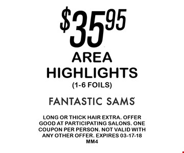 $35.95 Area Highlights (1-6 Foils). Long or thick hair extra. Offer good at participating salons. One coupon per person. Not valid with any other offer. Expires 02-18-18MM4