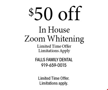 $50 off In House Zoom WhiteningLimited Time OfferLimitations Apply. Limited Time Offer.Limitations apply.