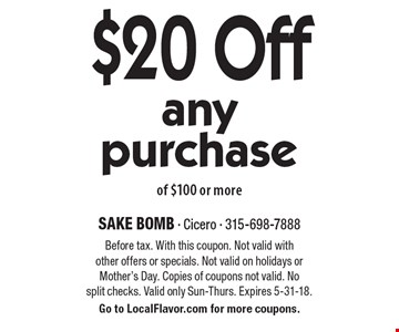 $20 off any purchase of $100 or more. Before tax. With this coupon. Not valid with other offers or specials. Not valid on holidays or Mother's Day. Copies of coupons not valid. No split checks. Valid only Sun-Thurs. Expires 5-31-18. Go to LocalFlavor.com for more coupons.