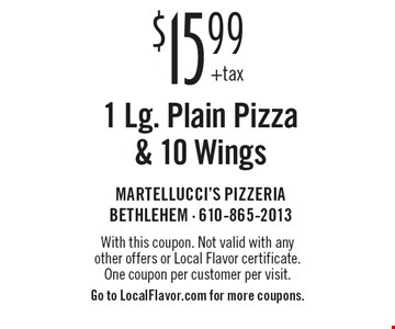 $15.99 +tax 1 Lg. Plain Pizza  & 10 Wings. With this coupon. Not valid with any other offers or Local Flavor certificate. One coupon per customer per visit. Go to LocalFlavor.com for more coupons.