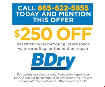 $250 OFF basement waterproofing, crawlspace waterproofing, or foundation repair. Full perimeter solutions only. Foundation repair over $3,000. Cannot be combined with any other offer. Present coupon at time of estimate. Offer expires 03-31-18