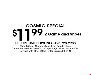 $11.99 2 Game and Shoes. Valid Fri from 10pm to close & Sat 8pm to closeCannot be used as part of a party package. Must present offer.Not valid with other offers. Offer Expires 03-17-18.