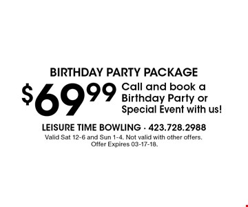 $69.99 Call and book a Birthday Party or Special Event with us!. Valid Sat 12-6 and Sun 1-4. Not valid with other offers. Offer Expires 03-17-18.