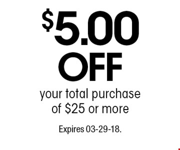 $5.00 OFFyour total purchase of $25 or more. Expires 03-29-18.
