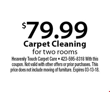 $79.99 Carpet Cleaning for two rooms. Heavenly Touch Carpet Care - 423-595-8318 With this coupon. Not valid with other offers or prior purchases. This price does not include moving of furniture. Expires 03-13-18.