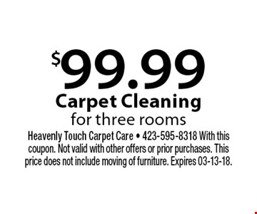 $99.99 Carpet Cleaning for three rooms. Heavenly Touch Carpet Care - 423-595-8318 With this coupon. Not valid with other offers or prior purchases. This price does not include moving of furniture. Expires 03-13-18.