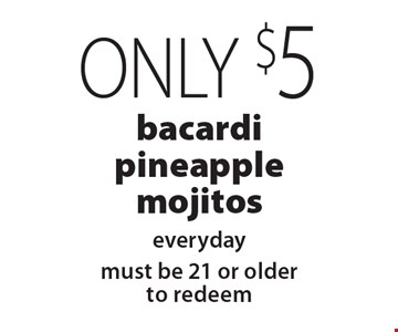 Only $5 bacardi pineapple mojitos everyday. Must be 21 or older to redeem.