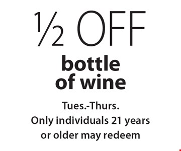 1/2 off bottle of wine Tues.-Thurs. Only individuals 21 years or older may redeem.
