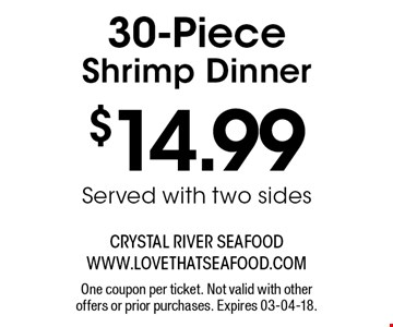 $14.99 30-Piece Shrimp Dinner Served with two sides . One coupon per ticket. Not valid with other offers or prior purchases. Expires 03-04-18.