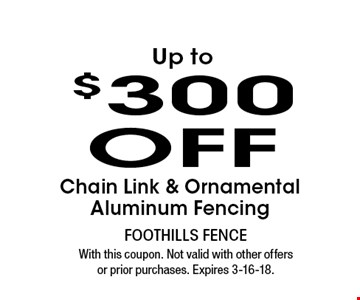 Up to$300OFF Chain Link & Ornamental Aluminum Fencing. With this coupon. Not valid with other offers or prior purchases. Expires 3-16-18.