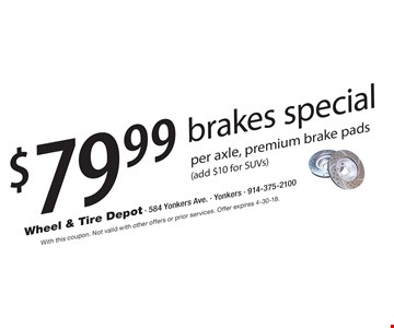 $79.99 brakes special per axle, premium brake pads (add $10 for SUVs). With this coupon. Not valid with other offers or prior services. Offer expires 4-30-18.