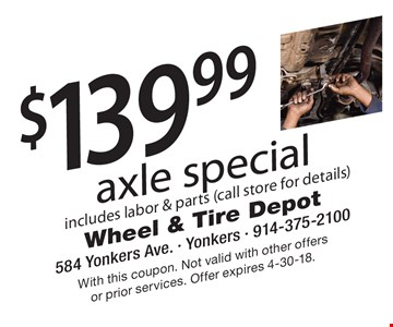 $139.99 axle special includes labor & parts (call store for details). With this coupon. Not valid with other offers or prior services. Offer expires 4-30-18.