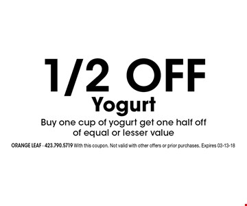 1/2 off YogurtBuy one cup of yogurt get one half offof equal or lesser value. orange leaf - 423.790.5719 With this coupon. Not valid with other offers or prior purchases. Expires 03-13-18