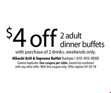 $4 off 2 adult  dinner buffets with purchase of 2 drinks. weekends only.. Cannot duplicate. One coupon per table. Cannot be combinedwith any other offer. With this coupon only. Offer expires 04-02-18