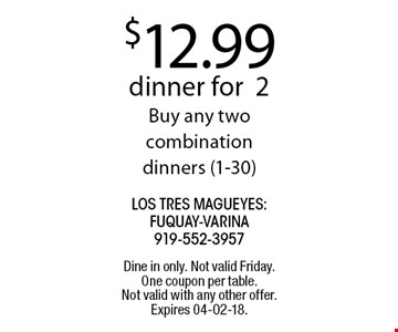 $12.99 dinner for2Buy any two combination dinners (1-30).