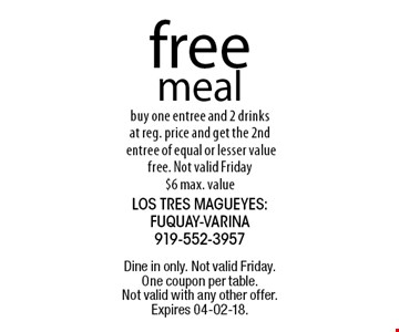 free meal buy one entree and 2 drinks at reg. price and get the 2nd entree of equal or lesser value free. Not valid Friday $6 max. value.