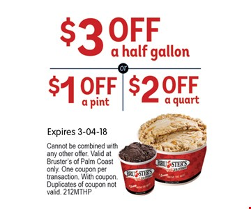 $3 OFF a half gallonor $1 off a pint or $2 off a quart. Expires 03-04-18 Cannot be combined with any other offer. Valid at Bruster's of Palm Coast only. One coupon per transaction. With coupon.Duplicates of coupon not valid. 212MTHP