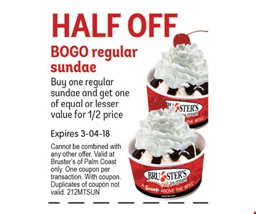 Half Off BOGO regular sundaeBuy one regular sundae and get one of equal or lesser value for 1/2 price. Expires 03-04-18 Cannot be combined with any other offer. Valid at Bruster's of Palm Coast only. One coupon per transaction. With coupon.Duplicates of coupon not valid. 212MTSUN
