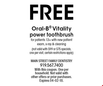 FREE Oral-B Vitality power toothbrushfor patients 13+ with new patient exam, x-ray & cleaning(not valid with $99 or $75 specials,one per visit, certain restrictions apply). With this coupon. One per household. Not valid withother offers or prior purchases.Expires 04-02-18.