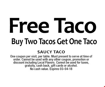 Free Taco Buy Two Tacos Get One Taco. Saucy TacoOne coupon per visit, per table. Must present to serve at time of order. Cannot be used with any other coupon, promotion or discount including Local Flavors. Cannot be used for taxes, gratuity, cash back, gift cards or alcohol.No cash value. Expires 03-04-18