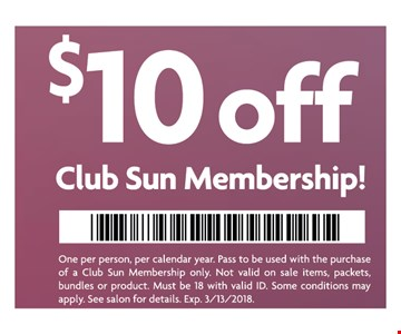 $10 off Club Sun Membership. One per person, per calendar year.Pass to be used with the purchase of a Club Sun Membership only. Not valid on sales items, packets, bundles or product. Must be 18 with valid ID..See salon for details.Expires 03-13-18