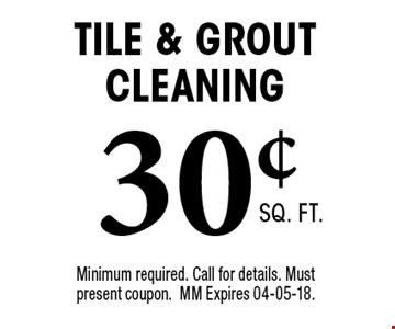30¢ Tile & Grout Cleaning. Minimum required. Call for details. Must present coupon. MM Expires 04-05-18.