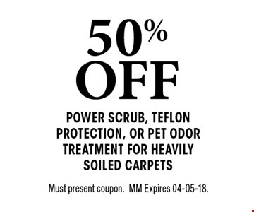 50% OFF Power scrub, teflon protection, or Pet odor Treatment for Heavily soiled carpets. Must present coupon. MM Expires 04-05-18.