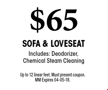 $65 Sofa & Loveseat Includes: Deodorizer, Chemical Steam Cleaning. Up to 12 linear feet. Must present coupon.MM Expires 04-05-18.