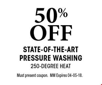 50% OFF State-of-the-Art Pressure Washing 250-Degree Heat. Must present coupon.MM Expires 04-05-18.