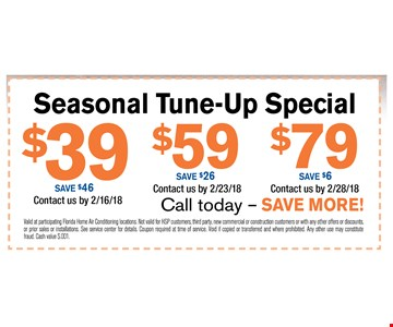 $39 Seasonal Tune-Up SpecialSave $46. Valid at participating Florida Home Air Conditioning locations. Not valid for HSP customers, third party, new commercial or construction customers or with any other offers or discounts. or prior sales or installations. See service center for details. Coupon required at time of service. Void if copied or transferred and where prohibited. Any other use may constitute fraud. Cash value $.001. Contact us by 02/28/18