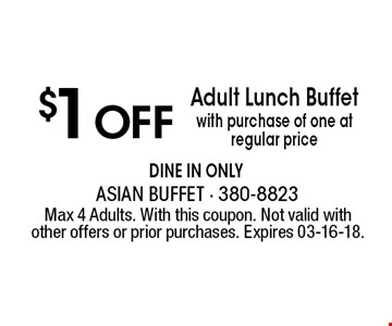 $1 OffAdult Lunch Buffetwith purchase of one at regular price dine in only . Max 4 Adults. With this coupon. Not valid with other offers or prior purchases. Expires 03-16-18.