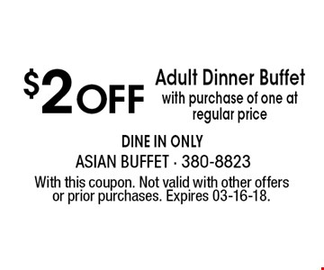$2 OffAdult Dinner Buffetwith purchase of one at regular price dine in only . With this coupon. Not valid with other offers or prior purchases. Expires 03-16-18.