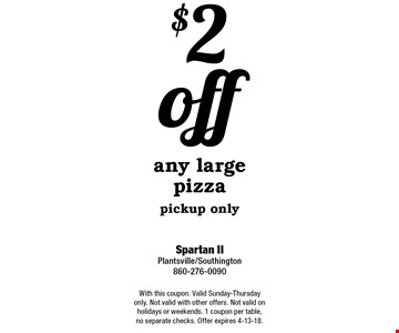 $2 off any large pizza. Pickup only. With this coupon. Valid Sunday-Thursday only. Not valid with other offers. Not valid on holidays or weekends. 1 coupon per table, no separate checks. Offer expires 4-13-18.