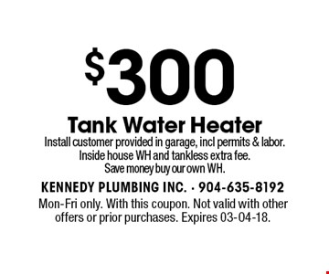 $300 Tank Water HeaterInstall customer provided in garage, incl permits & labor.Inside house WH and tankless extra fee.Save money buy our own WH.. Mon-Fri only. With this coupon. Not valid with other offers or prior purchases. Expires 03-04-18.