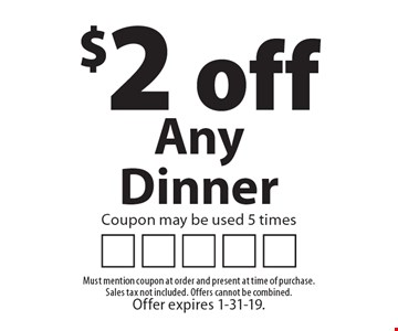$2 off Any Dinner. Coupon may be used 5 times. Must mention coupon at order and present at time of purchase. Sales tax not included. Offers cannot be combined. Offer expires 1-31-19.