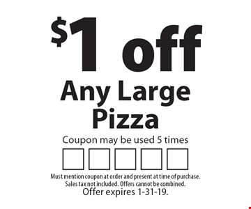 $1 off Any Large Pizza. Coupon may be used 5 times. Must mention coupon at order and present at time of purchase. Sales tax not included. Offers cannot be combined. Offer expires 1-31-19.
