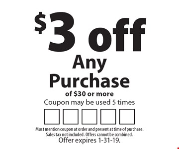$3 off Any Purchase of $30 or more. Coupon may be used 5 times. Must mention coupon at order and present at time of purchase. Sales tax not included. Offers cannot be combined. Offer expires 1-31-19.