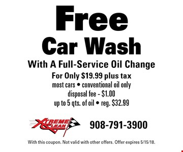 Free Car Wash With A Full-Service Oil Change For Only $19.99 plus tax. Most cars. Conventional oil only. Disposal fee - $1.00. Up to 5 qts. of oil. Reg. $32.99. With this coupon. Not valid with other offers. Offer expires 5/15/18.