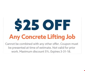 $25 Any Concrete Lifting Job. Cannot be combined with any other offer. Coupon must be presented at time of estimate. Not valid for prior work. Maximum discount 5%. Expires 03-31-18