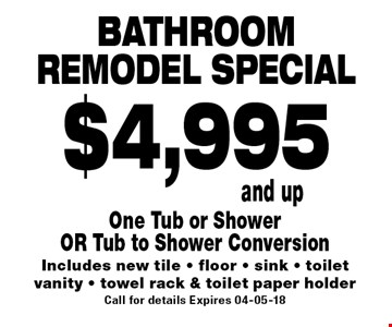 Bathroomremodel special$4,995and up. One Tub or ShowerOR Tub to Shower ConversionIncludes new tile - floor - sink - toiletvanity - towel rack & toilet paper holderCall for details Expires 04-05-18