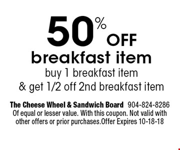 50%Off breakfast item buy 1 breakfast item& get 1/2 off 2nd breakfast item. The Cheese Wheel & Sandwich Board904-824-8286 Of equal or lesser value. With this coupon. Not valid with other offers or prior purchases.Offer Expires 10-18-18