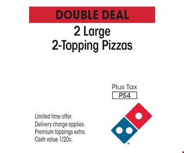 Double Deal $19.98 Plus Tax 2 Large 2-Topping Pizzas PS4. Limited time offer. Delivery charge applies. Premium toppings extra. Cash value 1/20c.