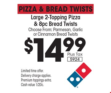 Pizza & Bread Twists $14.99 Plus Tax Large 2-Topping Pizza & 8pc Bread Twists Choose From: Parmesan, Garlic or Cinnamon Bread Twists 5924. Limited time offer.Delivery charge applies.Premium toppings extra.Cash value 1/20c.